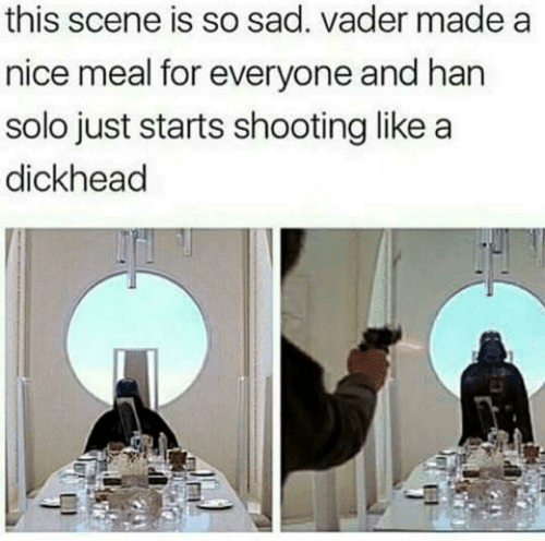 vader: this scene is so sad. vader made a  nice meal for everyone and han  solo just starts shooting like a  dickhead