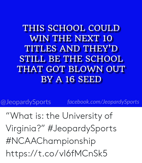 """Facebook, School, and Sports: THIS SCHOOL COULD  WIN THE NEXT 10  TITLES AND THEY'D  STILL BE THE SCHOOL  THAT GOT BLOWN OUT  BY A 16 SEED  @JeopardySports facebook.com/JeopardySports """"What is: the University of Virginia?"""" #JeopardySports #NCAAChampionship https://t.co/vI6fMCnSk5"""
