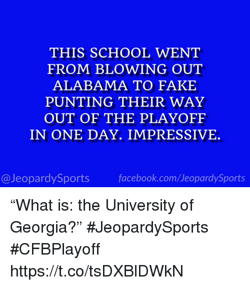 """Facebook, Fake, and School: THIS SCHOOL WENT  FROM BLOWING OUT  ALABAMA TO FAKE  PUNTING THEIR WAY  OUT OF THE PLAYOFF  IN ONE DAY. IMPRESSIVE  @JeopardySports facebook.com/JeopardySports """"What is: the University of Georgia?"""" #JeopardySports #CFBPlayoff https://t.co/tsDXBlDWkN"""