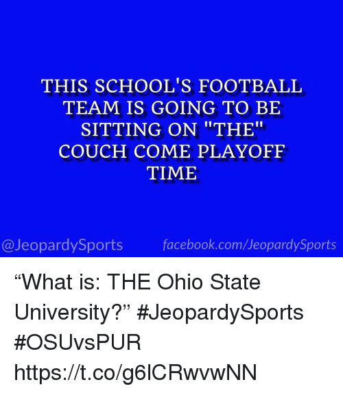 "Facebook, Football, and Sports: THIS SCHOOL'S FOOTBALL  TEAM IS GOING TO BE  SITTING ON ""THE""  COUCH COME PLAYOFF  TIME  @JeopardySports facebook.com/JeopardySports ""What is: THE Ohio State University?"" #JeopardySports #OSUvsPUR https://t.co/g6lCRwvwNN"