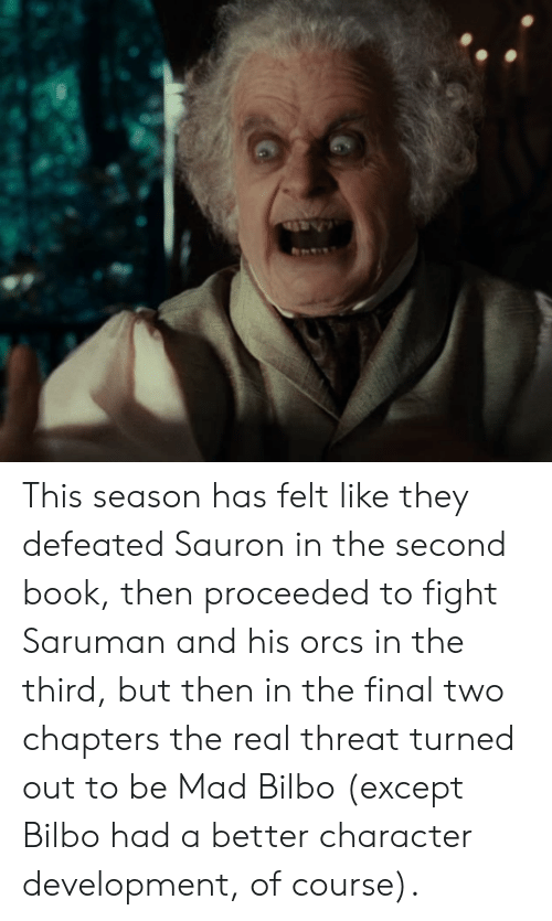 Bilbo, Book, and The Real: This season has felt like they defeated Sauron in the second book, then proceeded to fight Saruman and his orcs in the third, but then in the final two chapters the real threat turned out to be Mad Bilbo (except Bilbo had a better character development, of course).