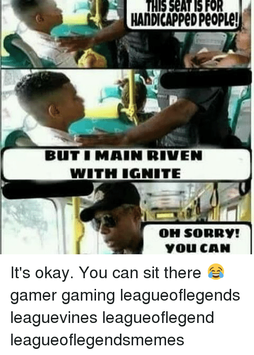 Memes, Sorry, and Okay: THIS SEAT FOR  HANDICAPPED PeOPLe!  BUITI MAIN RIVEN  WITH IGNITE  OH SORRY!  You CAN It's okay. You can sit there 😂 gamer gaming leagueoflegends leaguevines leagueoflegend leagueoflegendsmemes