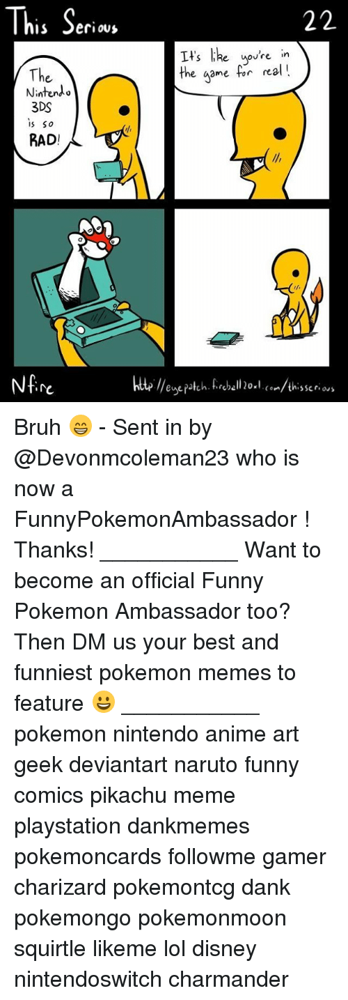 Lol Disney: This Seri  e uovre in  The  Nintendo  3DS  s So  RAD!  the game for nal!  re  te //enepatch. fireball 20×l. (°../thisser.ws Bruh 😁 - Sent in by @Devonmcoleman23 who is now a FunnyPokemonAmbassador ! Thanks! ___________ Want to become an official Funny Pokemon Ambassador too? Then DM us your best and funniest pokemon memes to feature 😀 ___________ pokemon nintendo anime art geek deviantart naruto funny comics pikachu meme playstation dankmemes pokemoncards followme gamer charizard pokemontcg dank pokemongo pokemonmoon squirtle likeme lol disney nintendoswitch charmander