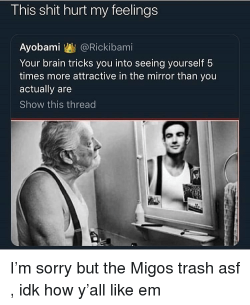 Migos: This shit hurt my feelings  Ayobami @Rickibami  Your brain tricks you into seeing yourself 5  times more attractive in the mirror than you  actually are  Show this thread I'm sorry but the Migos trash asf , idk how y'all like em