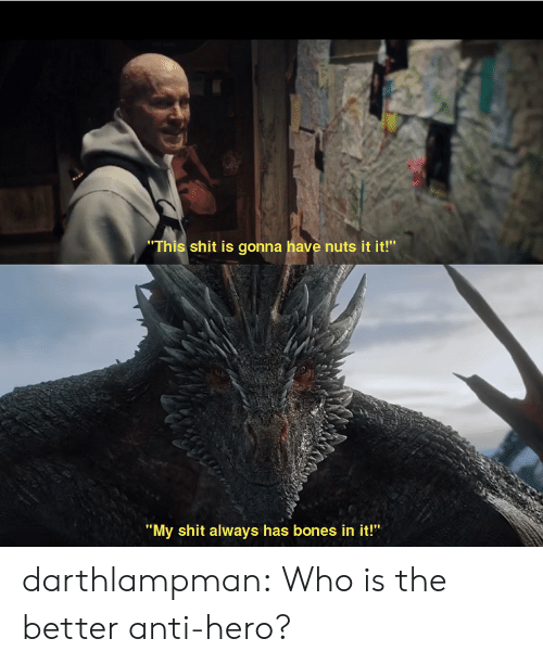 "Bones, Shit, and Tumblr: ""This shit is gonna have nuts it it!""  ""My shit always has bones in it!"" darthlampman:  Who is the better anti-hero?"