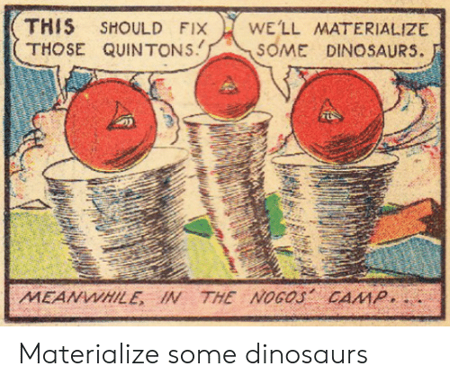 Dinosaurs, Camp, and This: THIS SHOULD FIX WELL MATERIALIZE  THOSE QUINTONSSOME DINOSAURS.  MEANWHILE IN THE NOGOS CAMP Materialize some dinosaurs