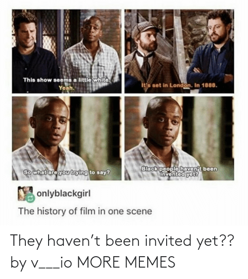 history of: This show seems a little white.  Yeah.  ita set in London. In 1888.  Black people havent been  Invented yet?  So what are you trying to say?  Y onlyblackgirl  The history of film in one scene They haven't been invited yet?? by v___io MORE MEMES