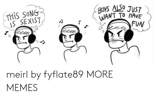 Dank, Memes, and Target: THIS SONG  IS SEXIST  BOYS ALSO JUST  WANT TO HAVE  FUN meirl by fyflate89 MORE MEMES