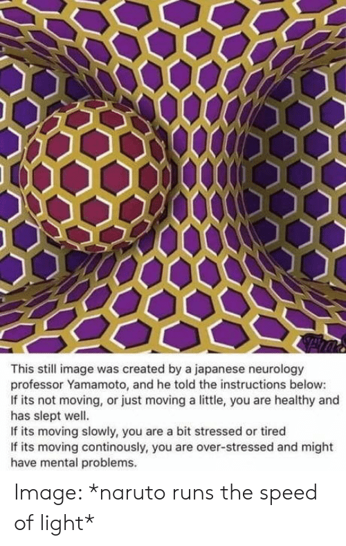 Naruto: This still image was created by a japanese neurology  professor Yamamoto, and he told the instructions below:  If its not moving, or just moving a little, you are healthy and  has slept well.  If its moving slowly, you are a bit stressed or tired  If its moving continously, you are over-stressed and might  have mental problems. Image: *naruto runs the speed of light*