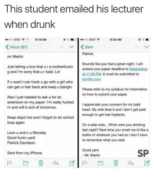 davidson: This student emailed his lecturer  When drunk  000 AT&T10:18 AM  10 25 AM  Inbox (67)  Sent  Patrick,  mr Martin  Just letting u kno that u r a motherfuckn  g and I'm sorry that u r bald. Lol  Sounds like you had a great night. I will  extend your paper deadline to Wednesday  at 11:59 PM. It must be submitted to  If u want I can hook u go with a girl who  can get ur hair back and keep u bangin Please refer to my sylabus for  on how to submit your paper  Also I just needed to ask u for an  extension on my paper. I'm really fucked  n and will b sick af tomorrow  I appreciate your concern for my bald  head. My wife likes it and I don't get paid  enough to get hair implants  Keep slayin boi and I forgot to do school  loop again  Love u and c u Monday  Good fuckn yard  Patrick Davidson  On a side note... What were you drinking  last night? Next time you email me id likea  bottle of whatever you had so l don't have  to remember what you said.  Good yard  Mr. Martin  SP  Sent from my iPhone