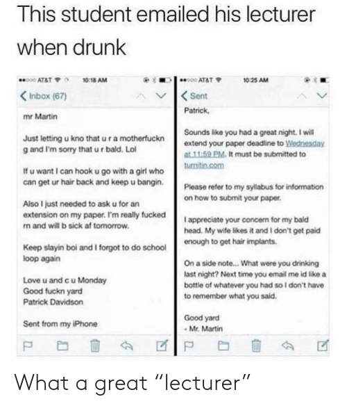 "Good Fuckn Yard: This student emailed his lecturer  when drunk  ATAT 7 10:18 AM  KInbox (67)  mr Martin  10 25 AM  AV  Sent  Patrick  Just letting u kno that u r a motherfuckn  g and I'm sorry that ur bald. Lol  Sounds like you had a great night. I wil  extend your paper deadline to Wednesday  t 11.59 PM. It must be submitted to  If u want I can hook u go with a girl who  can get ur hair back and keep u bangin  Please refer to my sylabus for information  on how to submit your paper  Also I just needed to ask u for an  extension on my paper. I'm really fucked  n and will b sick af tomorrow  I appreciate your concern for my bald  head. My wife likes it and I don't get paid  to get hair implants  Keep slayin boi and I forgot to do school  loop again  Love u and c u Monday  Good fuckn yard  Patrick Davidson  On a side note... What were you drinking  last night? Next time you email me id like a  bottle of whatever you had so l don't have  to remember what you said  Good yard  Mr. Martin  Sent from my iPhone What a great ""lecturer"""