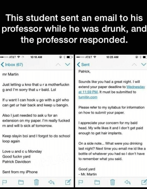 Good Fuckn Yard: This student sent an email to his  professor while he was drunk, and  the professor responded.  O00 AT&T  o00 AT&T  10:18 AM  10:25 AM  Sent  Patrick  Inbox (67)  mr Martin  Sounds like you had a great night. I will  extend your paper deadline to Wednesday  at 11:59 PM. It must be submitted to  turnitin.com  Just letting u kno that u ra motherfuckn  g and I'm sorry that u r bald. Lol  If u want I can hook u go with a girl who  can get ur hair back and keep u bangin.  Please refer to my syllabus for information  on how to submit your paper.  Also I just needed to ask u for an  extension on my paper. I'm really fucked  I appreciate your concern for my bald  head. My wife likes it and I don't get paid  n and will b sick af tomorrow.  enough to get hair implants.  Keep slayin boi and I forgot to do school  loop again  On a side note... What were you drinking  last night? Next time you email me id like a  Love u and c u Monday  Good fuckn yard  bottle of whatever you had so I don't have  to remember what you said.  Patrick Davidson  Good yard  Sent from my iPhone  Mr. Martin