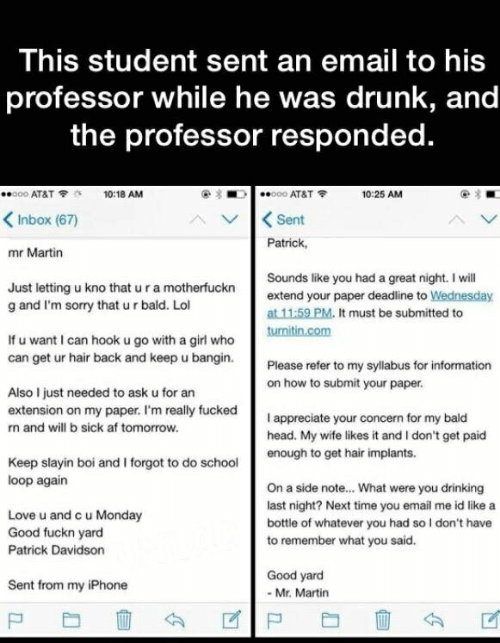Good Fuckn Yard: This student sent an email to his  professor while he was drunk, and  the professor responded.  O00 AT&T  o00 AT&T  10:18 AM  10:25 AM  Sent  Inbox (67)  Patrick  mr Martin  Sounds like you had a great night. I will  Just letting u kno that u ra motherfuckn  g and I'm sorry that u r bald. Lol  extend your paper deadline to Wednesday  at 11:59 PM. It must be submitted to  turnitin.com  If u want I can hook u go with a girl who  can get ur hair back and keep u bangin.  Please refer to my syllabus for information  on how to submit your paper.  Also I just needed to ask u for an  extension on my paper. I'm really fucked  I appreciate your concern for my bald  head. My wife likes it and I don't get paid  enough to get hair implants.  n and will b sick af tomorrow.  Keep slayin boi and I forgot to do school  loop again  On a side note... What were you drinking  last night? Next time you email me id like a  Love u and c u Monday  Good fuckn yard  bottle of whatever you had so I don't have  to remember what you said.  Patrick Davidson  Good yard  Sent from my iPhone  - Mr. Martin