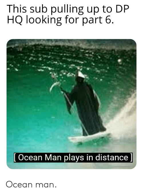 Ocean, Looking, and Man: This sub pulling up to DP  HQ looking for part 6.  [Ocean Man plays in distance] Ocean man.