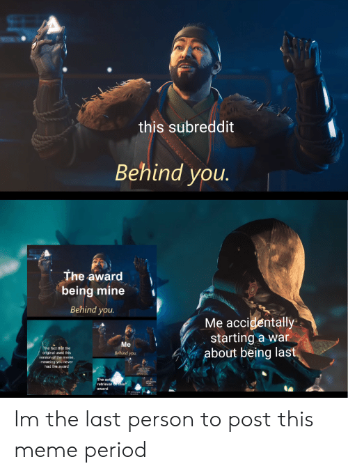 Destiny, Meme, and Period: this subreddit  Behind you.  The award  being mine  Behind you  Me accigentally  , starting a war  about being last  Me  Behind you  e fact that the  original used this  version of the meme,  meaning you never  had the award  The ac  retrieval r inis  award Im the last person to post this meme period