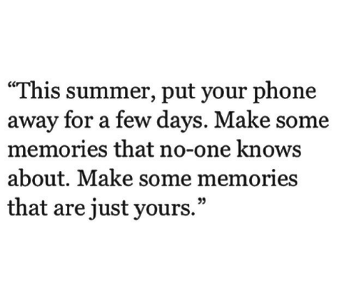 "Phone, Summer, and One: ""This summer, put your phone  away for a few days. Make some  memories that no-one knows  about. Make some memories  that are just yours.""  35"