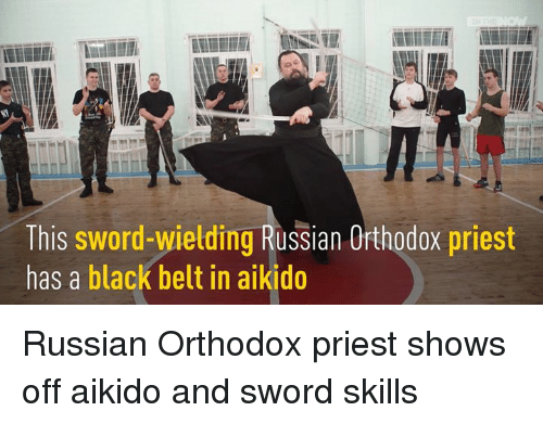 Sword: This sword-wielding Russian Ofthodox priest  has a black belt in aikido Russian Orthodox priest shows off aikido and sword skills