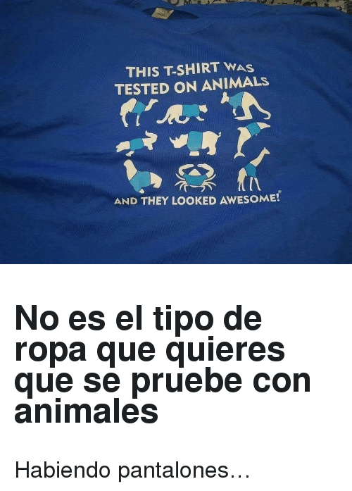 Animals, Awesome, and Que: THIS T-SHIRT WAS  TESTED ON ANIMALS  AND THEY LOOKED AWESOME! <h2>No es el tipo de ropa que quieres que se pruebe con animales</h2><p>Habiendo pantalones…</p>