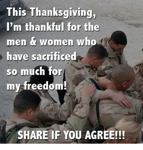 Share If You Agree: This Thanksgiving,  I'm thankful for the  men women who  have sacrificed  so much for  my freedom!  SHARE IF YOU AGREE!!