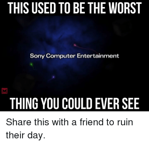 Computers, Memes, and Sony: THIS USED TO BE THE WORST  Sony Computer Entertainment  THING YOU COULDEVER SEE Share this with a friend to ruin their day.