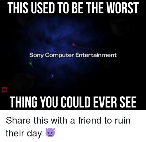 Computers, Memes, and Sony: THIS USED TO BE THE WORST  Sony Computer Entertainment  THING YOU COULDEVER SEE Share this with a friend to ruin their day 😈
