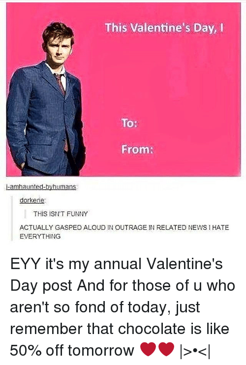 Memes, 🤖, and Fond: This Valentine's Day, I  To:  From:  aunted  Umans  dorkerie  THIS ISN'T FUNNY  ACTUALLY GASPEO ALOUD IN OUTRAGE IN RELATED NEWS l HATE  EVERYTHING EYY it's my annual Valentine's Day post And for those of u who aren't so fond of today, just remember that chocolate is like 50% off tomorrow ❤❤ |>•<|