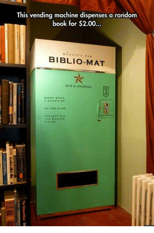 pawe: This vending machine dispenses a random  book for $2.00..  MONXRYS PAW  BIBLIO-MAT  OLD & UNUSUAL  EVERY BooK  A SURPRISE  NO TWO ALIKE  COLLECT ALL  1 12 MILLION  TITLES