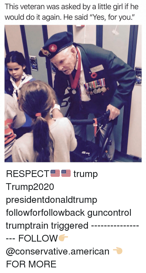 """Do It Again, Memes, and Respect: This veteran was asked by a little girl if he  would do it again. He said """"Yes, for you."""" RESPECT🇺🇸🇺🇸 trump Trump2020 presidentdonaldtrump followforfollowback guncontrol trumptrain triggered ------------------ FOLLOW👉🏼 @conservative.american 👈🏼 FOR MORE"""