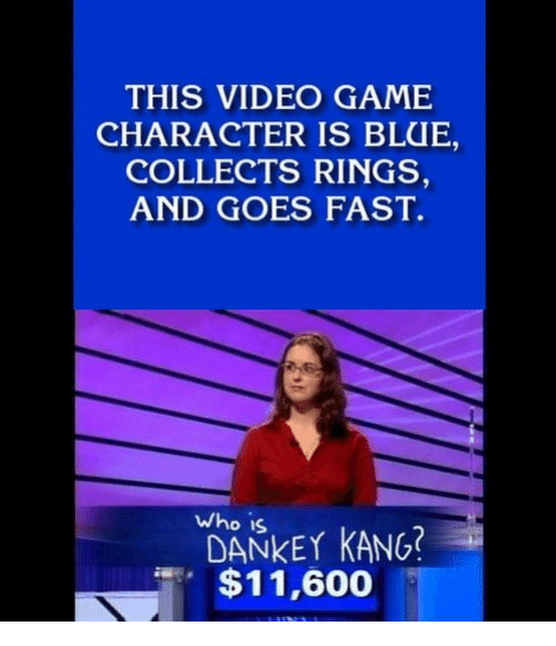 Blue, Game, and Video: THIS VIDEO GAME  CHARACTER IS BLUE,  COLLECTS RINGS,  AND GOES FAST.  who is  DANKEY KANG  $11,600