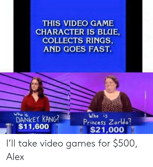 Video Games, Blue, and Game: THIS VIDEO GAME  CHARACTER IS BLUE,  COLLECTS RINGS,  AND GOES FAST.  who is  DANKEY KANG?  Who is  Princess Zorldo  , $11,600  $21,000 I'll take video games for $500, Alex