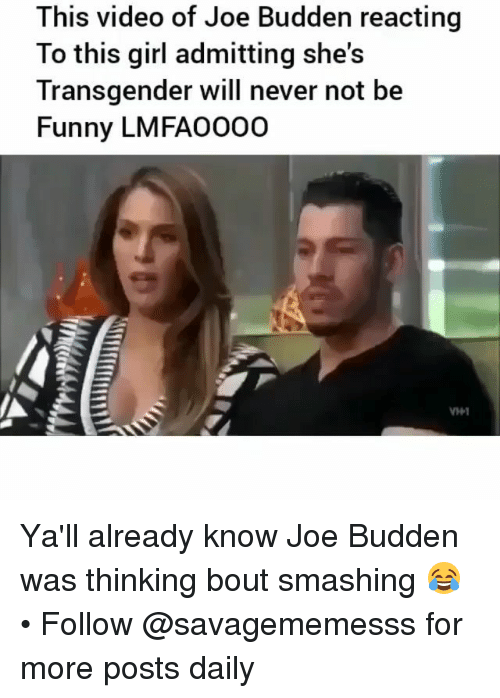 Joe Budden: This video of Joe Budden reacting  To this girl admitting she's  Transgender will never not be  Funny LMFA0000 Ya'll already know Joe Budden was thinking bout smashing 😂 • Follow @savagememesss for more posts daily