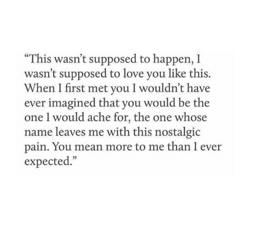 "Love, Mean, and Pain: ""This wasn't supposed to happen, I  wasn't supposed to love you like this.  When I first met you I wouldn't have  ever imagined that you would be the  one 1 would ache for, the one whose  name leaves me with this nostalgic  pain. You mean more to me than I ever  expected."""