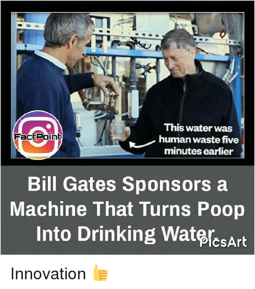 Bill Gates, Drinking, and Memes: This water was  FactPoint  human waste five  minutes earlier  Bill Gates Sponsors a  Machine That Turns Poop  Into Drinking WatercsArt Innovation 👍