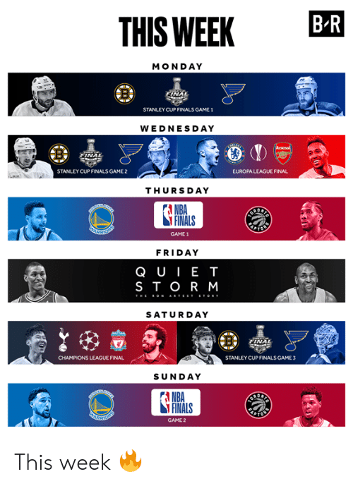 NBA Finals: THIS WEEK BR  MONDAY  NAL  STANLEY CUP FINALS GAME 1  WEDNESDAY  NA  STANLEY CUP FINALS GAME 2  EUROPA LEAGUE FINAL  THURSDAY  A NBA  FINALS  GAME 1  FRIDAY  QUIE T  STOR M  SATURDAY  CHAMPIONS LEAGUE FINAL  STANLEY CUPFINALS GAME3  SUNDAY  A NBA  FINALS  GAME 2 This week 🔥