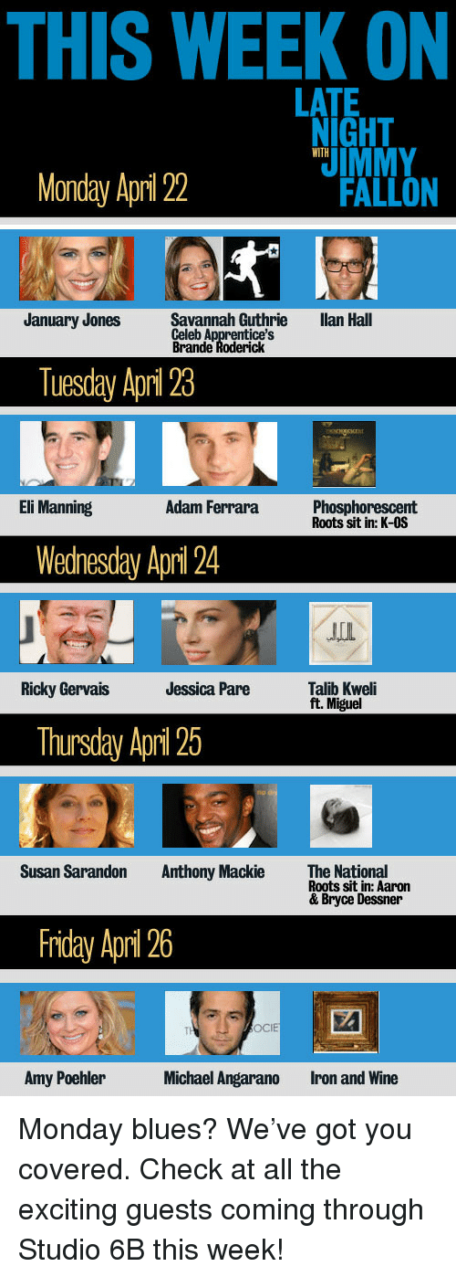 Amy Poehler, Eli Manning, and Friday: THIS WEEK ON  LATE  NIGHT  IMMY  WITH  Monday April 2  FALLON  January Jones  Savannah Guthrie  Celeb A  Brande  llan Hall  ice's  ck  Tuesday Apri 23  Eli Manning  Adam Ferrara  Phosphorescent  Roots sit in: K-OS  Wedhesday Apri 24  皿  Ridky GervaisJessica Pare Tai  Talib Kweli  ft. Miguel  Thursday Apri 25  Susan Sarandon  Anthony Mackie  The National  Roots sit in: Aaron  & Bryce Dessner  Friday April 26  OCIE  Amy Poehler  Michael Angarano  Iron and Wine <p>Monday blues? We've got you covered. Check at all the exciting guests coming through Studio 6B this week!</p>
