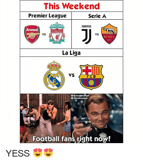 serie a: This Weekend  Premier League  Serie A  JUUENTUS  Arsenal  LIVERPOOL  VS  vS  ROMA  1927  2  La Liga  VS  FC B  O0 TheLADFootball  The.LAD.Football  Football fans right now! YESS 😍😍