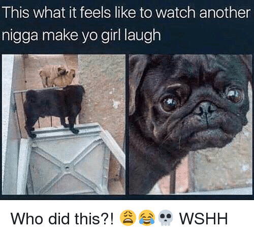 Memes, Wshh, and Yo: This what it feels like to watch another  nigga make yo girl laugh Who did this?! 😩😂💀 WSHH
