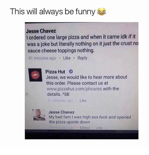 Pizzahut: This will always be funny  Jesse Chavez  l ordered one large pizza and when it came idk if it  was a joke but literally nothing on it just the crust no  sauce cheese toppings nothing.  41 minutes ago Like Reply  Pizza Hut  Jesse, we would like to hear more about  this order. Please contact us at  www.pizzahut.com/phcares with the  details. ASB  21 minutes ago.Like  Jesse Chavez  My bad fam I was high ass fuck and opened  the pizza upside down  EditedLike