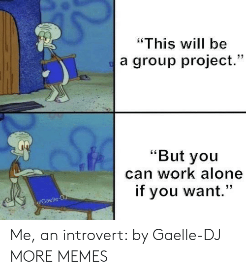 "an introvert: ""This will be  a group project.""  ""But you  can work alone  if you want.""  u/Gaelle-D Me, an introvert: by Gaelle-DJ MORE MEMES"
