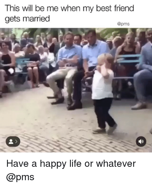 pms: This will be me when my best friend  gets married  @pms Have a happy life or whatever @pms