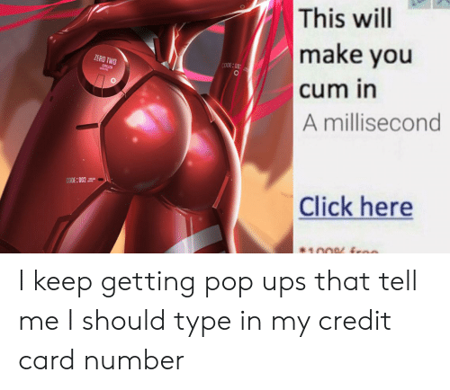 Anime, Click, and Cum: This will  make you  cum in  ZERO TWO  CODE:00  STRE  A millisecond  CODE:002  Click here  100 froo I keep getting pop ups that tell me I should type in my credit card number