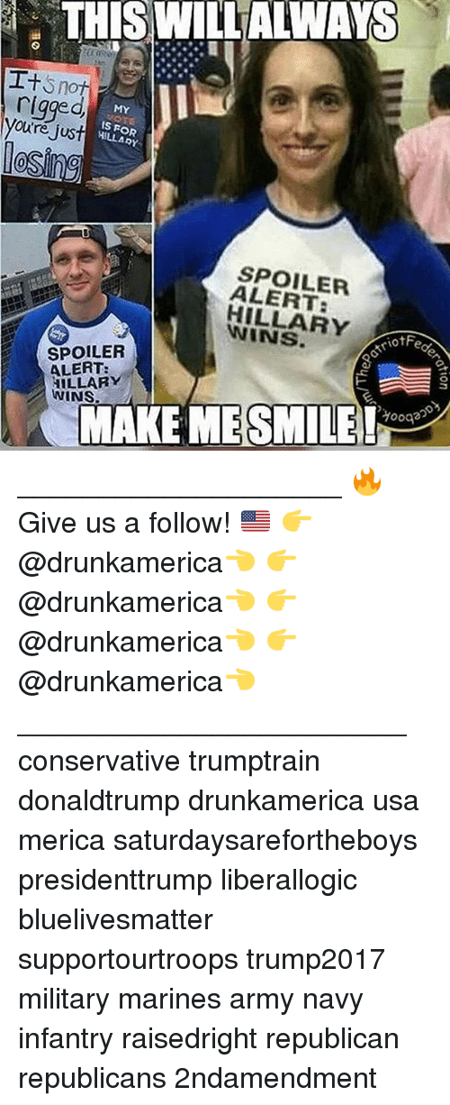 army navy: THIS WILLALWAYS  rigged  youtre Jus  MY  S FOR  HILLARY  le  SPOILER  ALERT:  HILLARY  WINS  riofFe  SPOILER  ALERT:  HILLARY  WINS.  MAKE MESMILEeg ____________________ 🔥Give us a follow! 🇺🇸 👉@drunkamerica👈 👉@drunkamerica👈 👉@drunkamerica👈 👉@drunkamerica👈 ________________________ conservative trumptrain donaldtrump drunkamerica usa merica saturdaysarefortheboys presidenttrump liberallogic bluelivesmatter supportourtroops trump2017 military marines army navy infantry raisedright republican republicans 2ndamendment