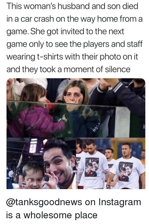 a moment of silence: This woman's husband and son died  in a car crash on the way home from a  game. She got invited to the next  game only to see the players and staff  wearing t-shirts with their photo on it  and they took a moment of silence  Stadio O @tanksgoodnews on Instagram is a wholesome place