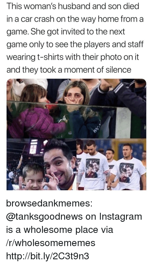 a moment of silence: This woman's husband and son died  in a car crash on the way home from a  game. She got invited to the next  game only to see the players and staff  wearing t-shirts with their photo on it  and they took a moment of silence  Stadio O browsedankmemes:  @tanksgoodnews on Instagram is a wholesome place via /r/wholesomememes http://bit.ly/2C3t9n3