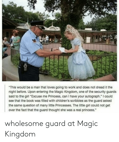 "kingdom: This would be a man that loves going to work and does not dread it the  night before. Upon entering the Magic Kingdom, one of the security guards  said to the girl ""Excuse me Princess, can I have your autograph."" I could  see that the book was filled with children's scribbles as the guard asked  the same question of many little Princesses. The little girl could not get  over the fact that the guard thought she was a real princess."" wholesome guard at Magic Kingdom"