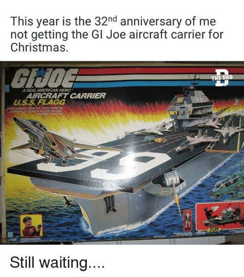 carrier: This year is the 32nd anniversary of me  not getting the Gl Joe aircraft carrier for  Christmas  GUDE  A REAL AMERICAN HERO  AIRCRAFT CARRIER  U.S.S FLAGG  WITH TOWING VEHICLE FUEL TRAILER  AUNCHSELECEROWIC  SOLİND SYSTE Still waiting....