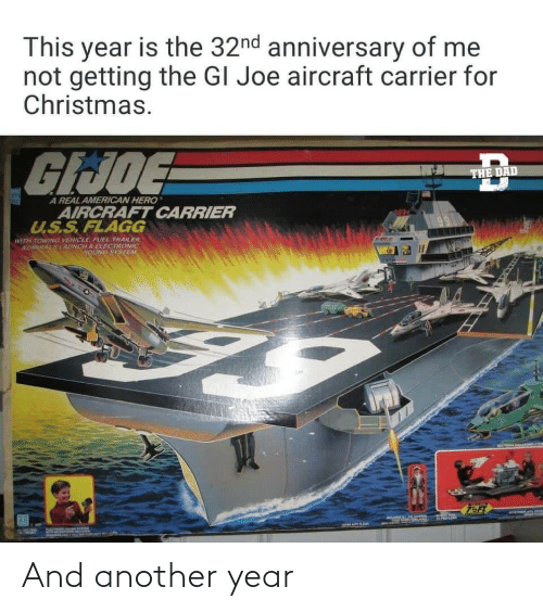 U S: This year is the 32nd anniversary of me  not getting the GI Joe aircraft carrier for  Christmas.  GIJOE  THE DAD  A REAL AMERICAN HERO  AIRCRAFT CARRIER  U.S.S.FLAGG  WITH TOWING VEHICLE, FUEL TRAILER.  ADMIRALSLAUNCH S ELECTRONIC  SOUND SYSTEM And another year
