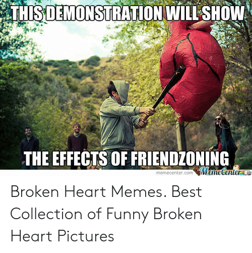 Funny, Memes, and Best: THISDEMONSTRATION WILL SHOW  THE EFFECTS OF FRIENDZONING  memecenter.com Broken Heart Memes. Best Collection of Funny Broken Heart Pictures