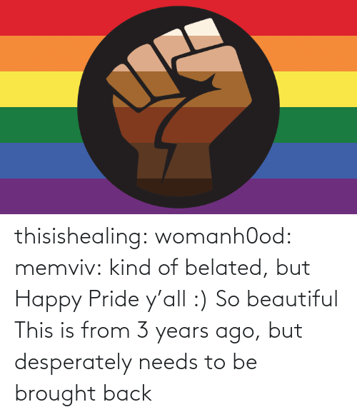 years: thisishealing: womanh0od:  memviv: kind of belated, but Happy Pride y'all :)  So beautiful    This is from 3 years ago, but desperately needs to be brought back