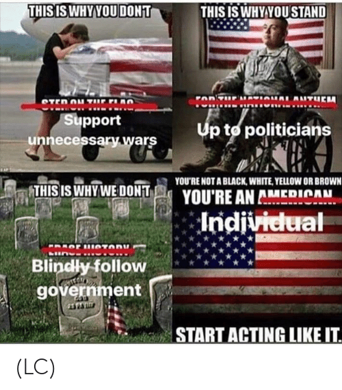 Memes, Black, and White: THISISWHY YOU DONT  THISIS WHY YOU STAND  Support  unnecessary wars  Up to politicians  YOU'RE NOT A BLACK, WHITE, YELLOW OR BROWN  THIS IS WHYWE DONT  YOU'RE AN AMEDICAH  Blindly follow  government  START ACTING LIKEIT (LC)